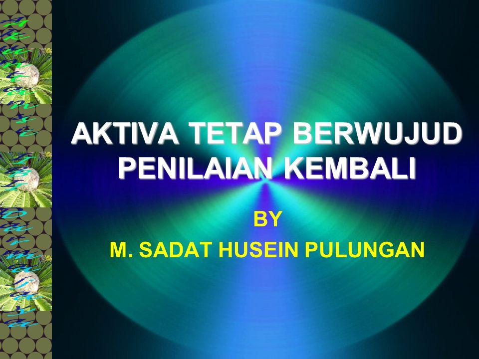 AKTIVA TETAP BERWUJUD PENILAIAN KEMBALI BY M. SADAT HUSEIN PULUNGAN