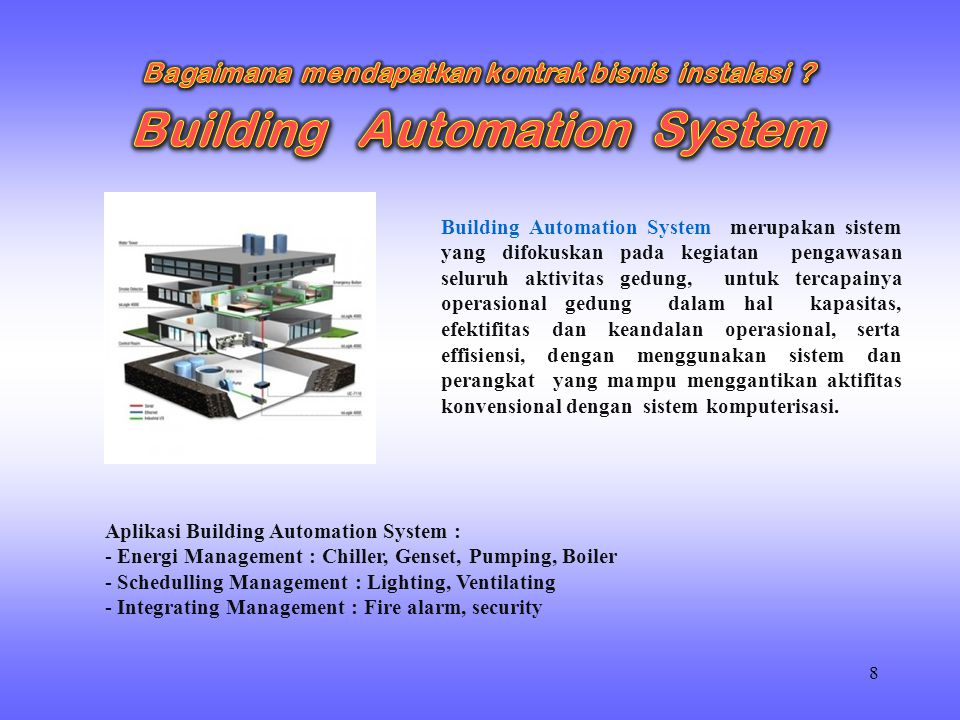 8 Building Automation System merupakan sistem yang difokuskan pada kegiatan pengawasan seluruh aktivitas gedung, untuk tercapainya operasional gedung