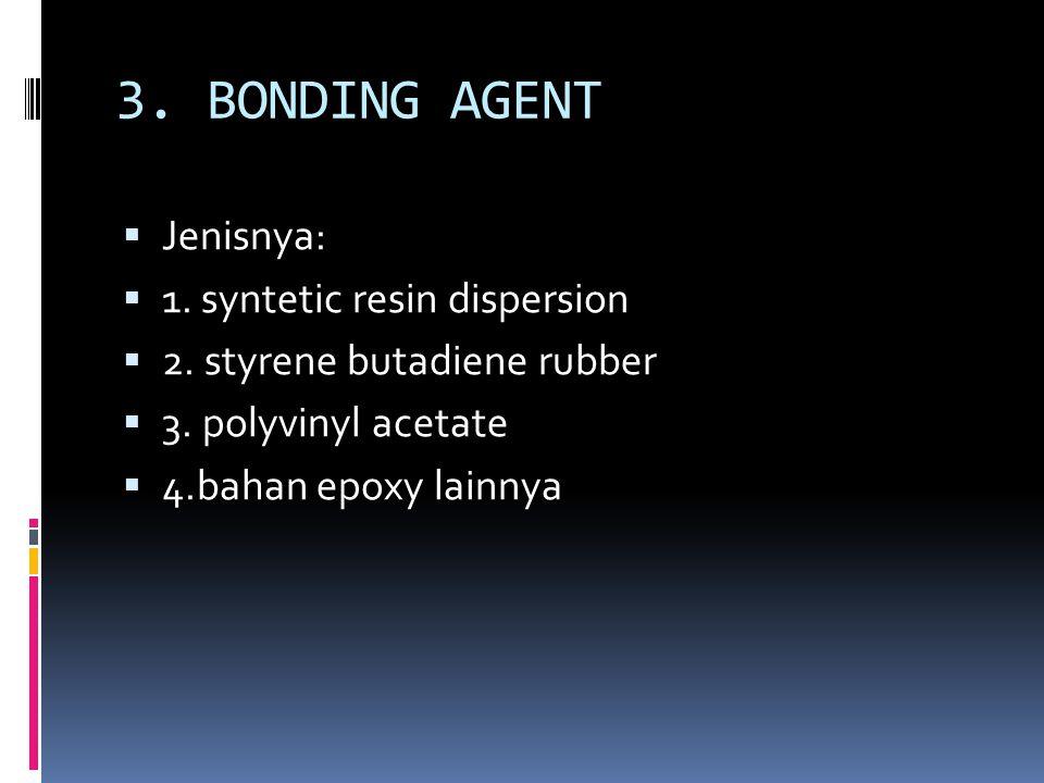 3.BONDING AGENT  Jenisnya:  1. syntetic resin dispersion  2.