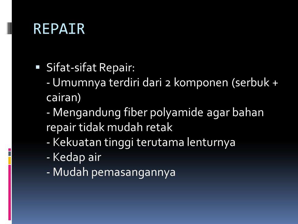 REPAIR  Sifat-sifat Repair: - Umumnya terdiri dari 2 komponen (serbuk + cairan) - Mengandung fiber polyamide agar bahan repair tidak mudah retak - Kekuatan tinggi terutama lenturnya - Kedap air - Mudah pemasangannya