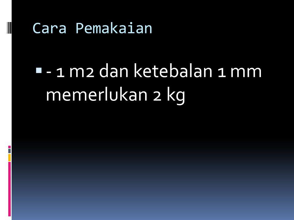Cara Pemakaian  - 1 m2 dan ketebalan 1 mm memerlukan 2 kg