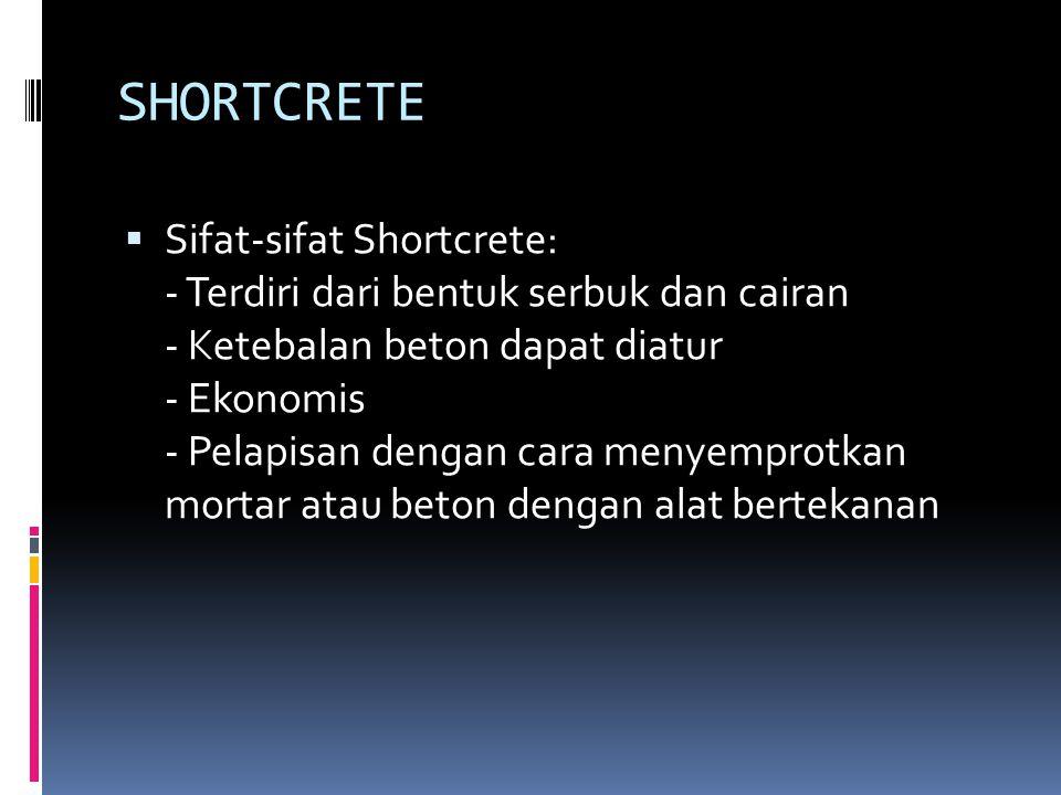 SHORTCRETE  Sifat-sifat Shortcrete: - Terdiri dari bentuk serbuk dan cairan - Ketebalan beton dapat diatur - Ekonomis - Pelapisan dengan cara menyemprotkan mortar atau beton dengan alat bertekanan