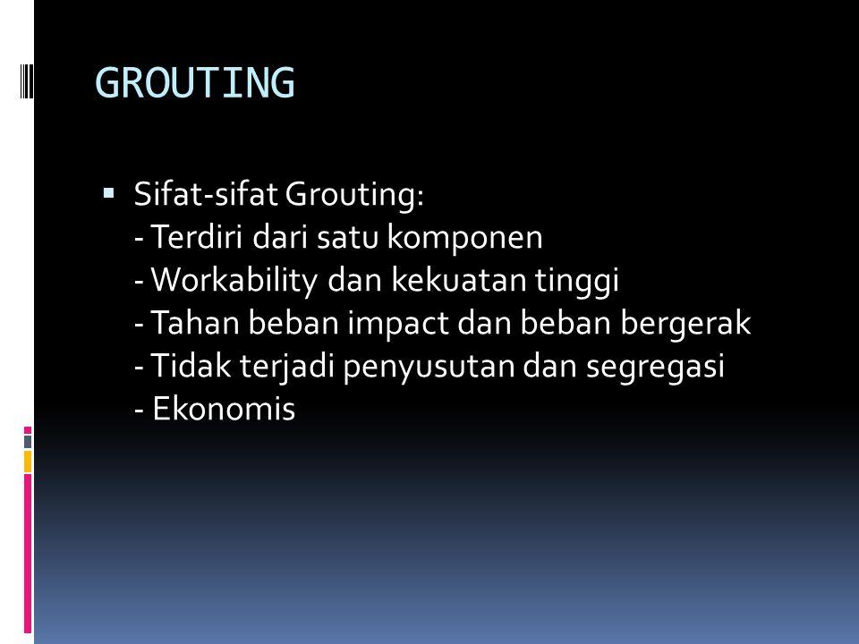 GROUTING  Sifat-sifat Grouting: - Terdiri dari satu komponen - Workability dan kekuatan tinggi - Tahan beban impact dan beban bergerak - Tidak terjadi penyusutan dan segregasi - Ekonomis