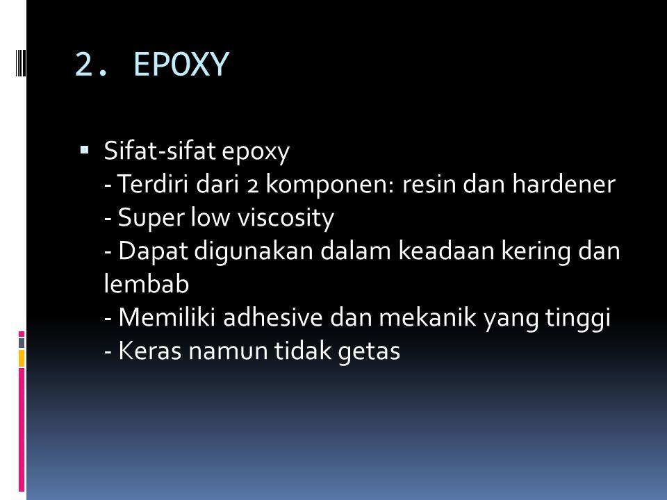 2. EPOXY  Sifat-sifat epoxy - Terdiri dari 2 komponen: resin dan hardener - Super low viscosity - Dapat digunakan dalam keadaan kering dan lembab - M