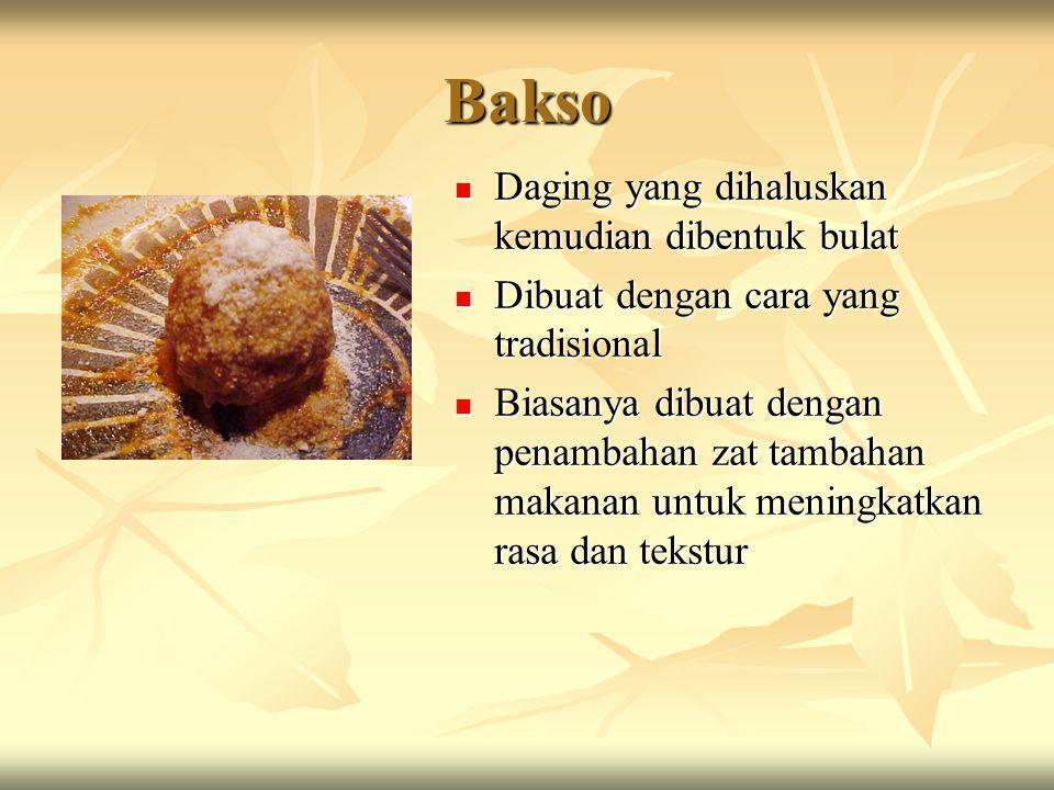 Bakso  Daging yang dihaluskan kemudian dibentuk bulat  Dibuat dengan cara yang tradisional  Biasanya dibuat dengan penambahan zat tambahan makanan