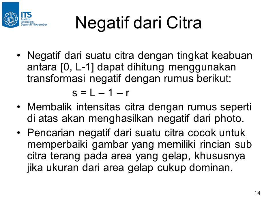 14 Negatif dari Citra •Negatif dari suatu citra dengan tingkat keabuan antara [0, L-1] dapat dihitung menggunakan transformasi negatif dengan rumus be