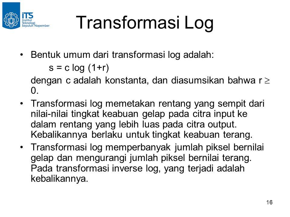 16 Transformasi Log •Bentuk umum dari transformasi log adalah: s = c log (1+r) dengan c adalah konstanta, dan diasumsikan bahwa r  0. •Transformasi l