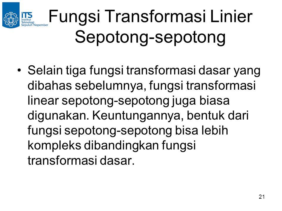 21 Fungsi Transformasi Linier Sepotong-sepotong •Selain tiga fungsi transformasi dasar yang dibahas sebelumnya, fungsi transformasi linear sepotong-se