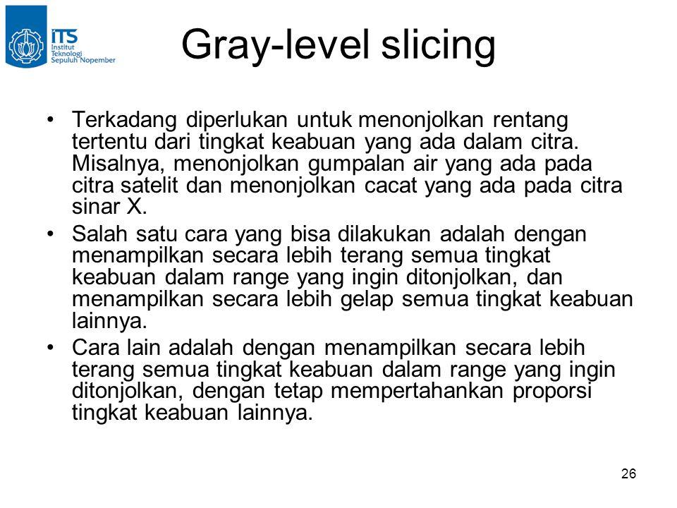 26 Gray-level slicing •Terkadang diperlukan untuk menonjolkan rentang tertentu dari tingkat keabuan yang ada dalam citra. Misalnya, menonjolkan gumpal