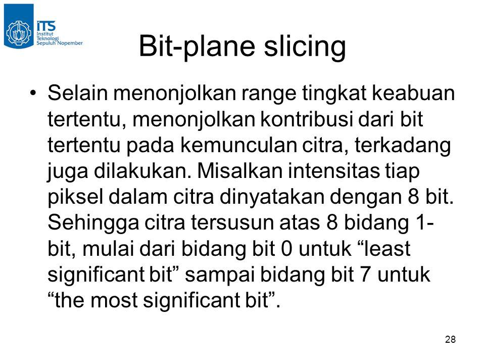 28 Bit-plane slicing •Selain menonjolkan range tingkat keabuan tertentu, menonjolkan kontribusi dari bit tertentu pada kemunculan citra, terkadang jug