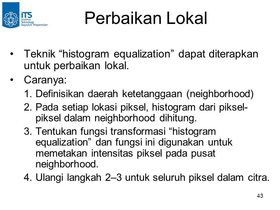 "43 Perbaikan Lokal •Teknik ""histogram equalization"" dapat diterapkan untuk perbaikan lokal. •Caranya: 1.Definisikan daerah ketetanggaan (neighborhood)"