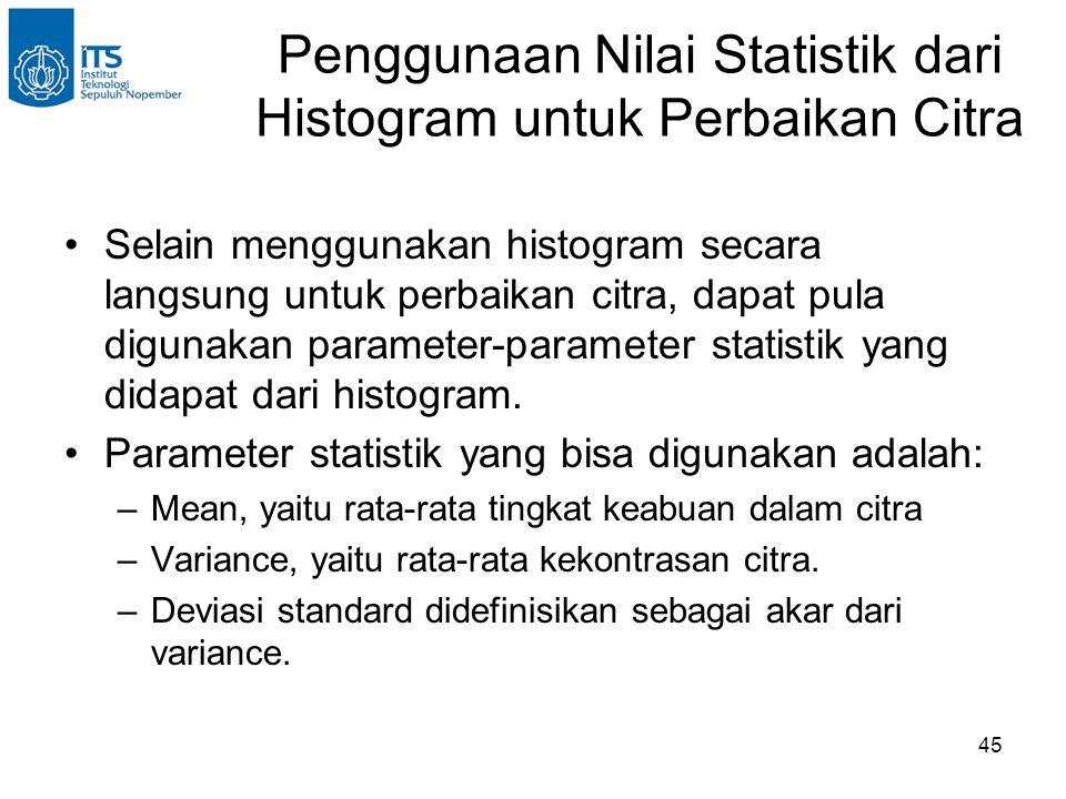 45 Penggunaan Nilai Statistik dari Histogram untuk Perbaikan Citra •Selain menggunakan histogram secara langsung untuk perbaikan citra, dapat pula dig