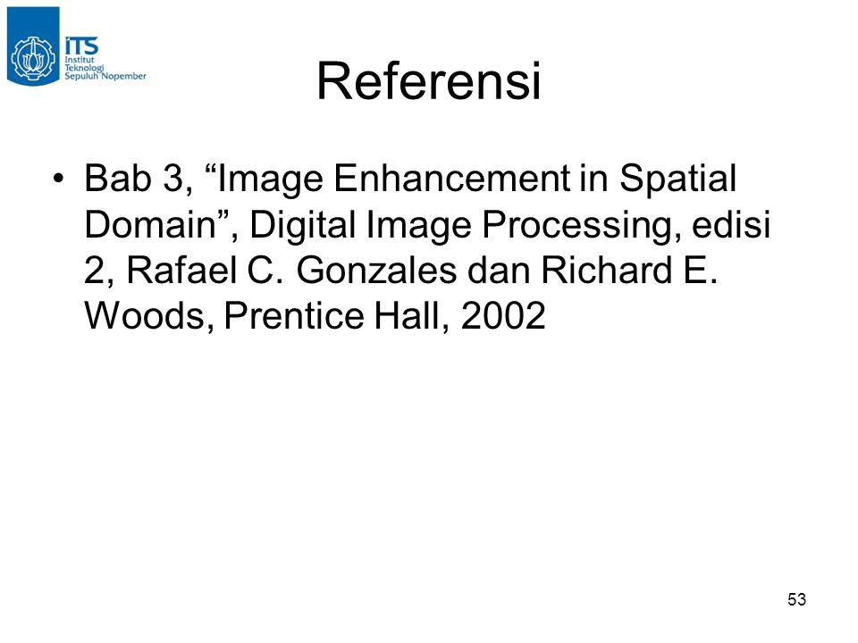 """53 Referensi •Bab 3, """"Image Enhancement in Spatial Domain"""", Digital Image Processing, edisi 2, Rafael C. Gonzales dan Richard E. Woods, Prentice Hall,"""