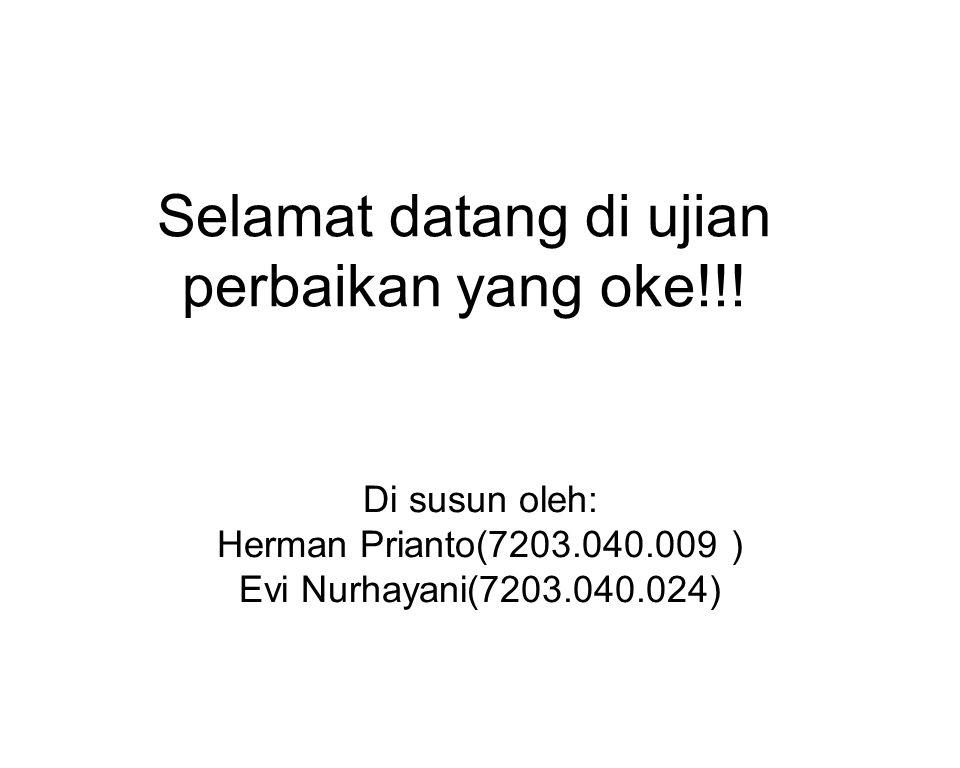 Selamat datang di ujian perbaikan yang oke!!! Di susun oleh: Herman Prianto(7203.040.009 ) Evi Nurhayani(7203.040.024)