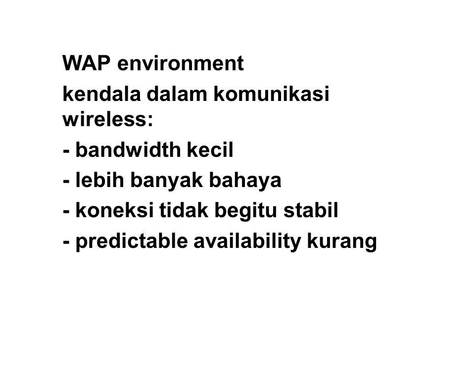 WAP environment kendala dalam komunikasi wireless: - bandwidth kecil - lebih banyak bahaya - koneksi tidak begitu stabil - predictable availability kurang