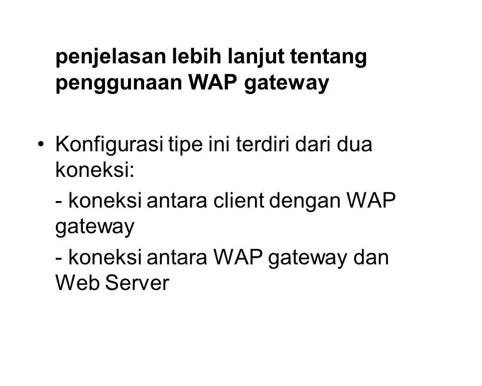penjelasan lebih lanjut tentang penggunaan WAP gateway •Konfigurasi tipe ini terdiri dari dua koneksi: - koneksi antara client dengan WAP gateway - koneksi antara WAP gateway dan Web Server