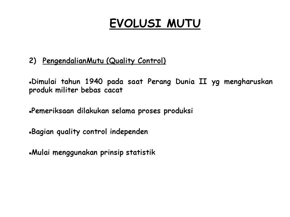 EVOLUSI MUTU 2) PengendalianMutu (Quality Control)  Dimulai tahun 1940 pada saat Perang Dunia II yg mengharuskan produk militer bebas cacat  Pemerik