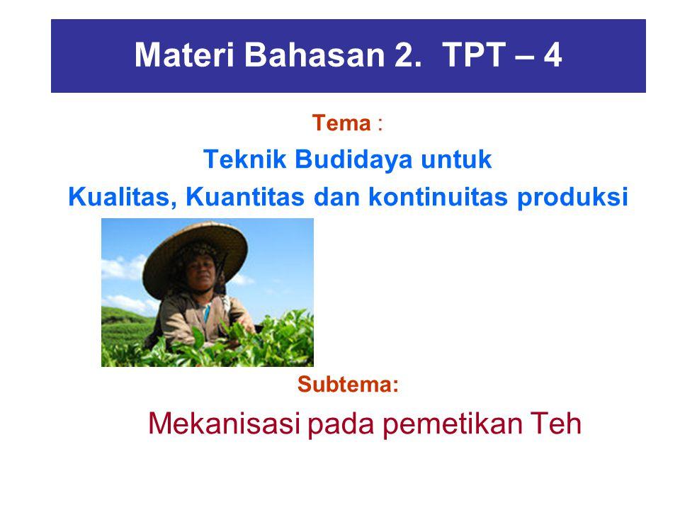 Materi Bahasan 2. TPT – 4 Tema : Teknik Budidaya untuk Kualitas, Kuantitas dan kontinuitas produksi Subtema: Mekanisasi pada pemetikan Teh Budidaya sa