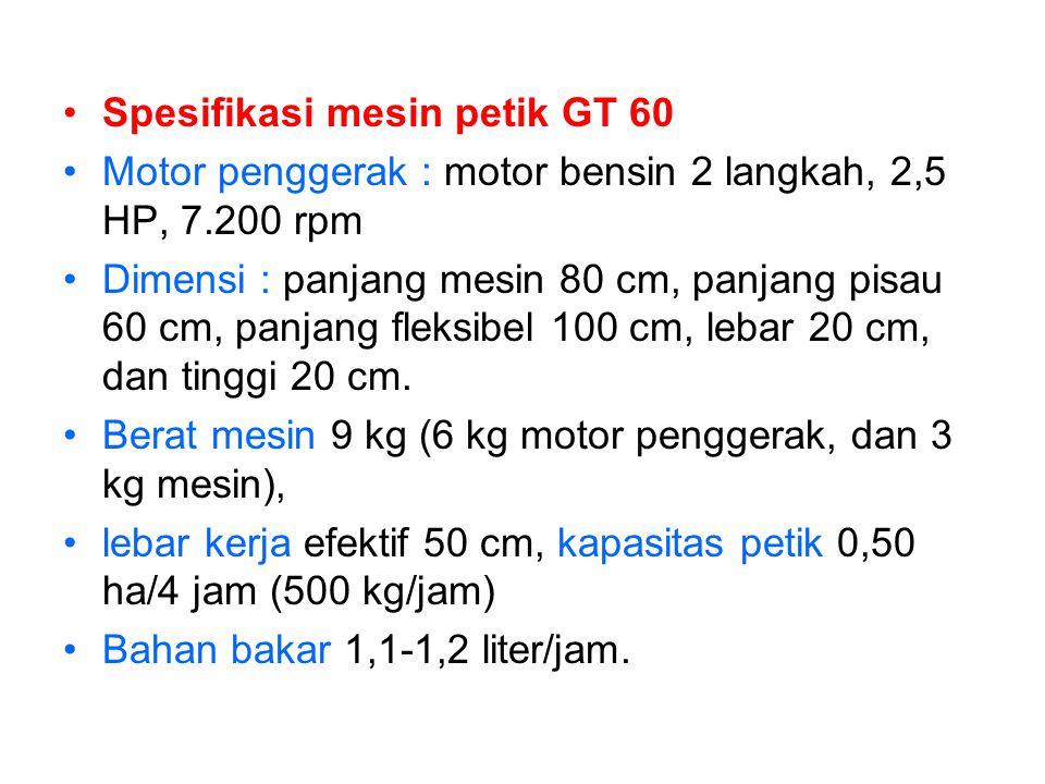 •Spesifikasi mesin petik GT 60 •Motor penggerak : motor bensin 2 langkah, 2,5 HP, 7.200 rpm •Dimensi : panjang mesin 80 cm, panjang pisau 60 cm, panja