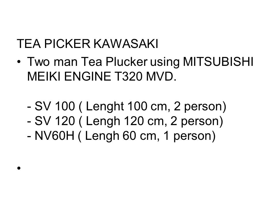 TEA PICKER KAWASAKI •Two man Tea Plucker using MITSUBISHI MEIKI ENGINE T320 MVD. - SV 100 ( Lenght 100 cm, 2 person) - SV 120 ( Lengh 120 cm, 2 person