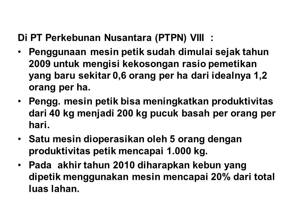 Di PT Perkebunan Nusantara (PTPN) VIII : •Penggunaan mesin petik sudah dimulai sejak tahun 2009 untuk mengisi kekosongan rasio pemetikan yang baru sek