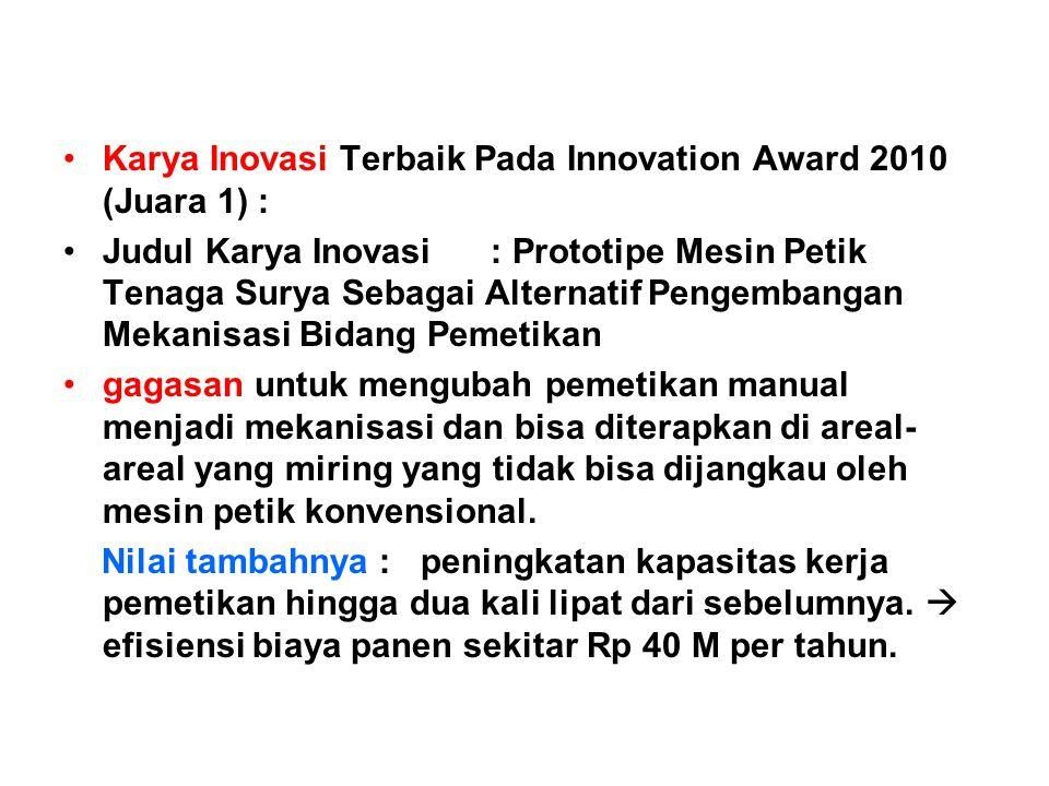 •Karya Inovasi Terbaik Pada Innovation Award 2010 (Juara 1) : •Judul Karya Inovasi : Prototipe Mesin Petik Tenaga Surya Sebagai Alternatif Pengembanga