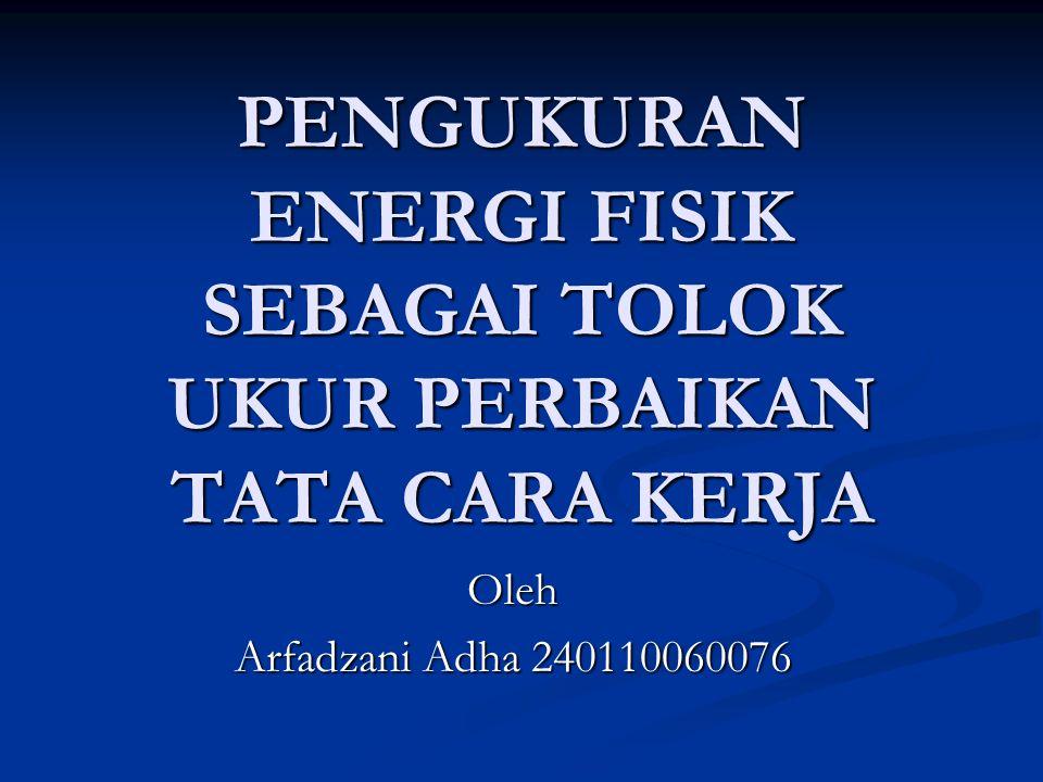 PENGUKURAN ENERGI FISIK SEBAGAI TOLOK UKUR PERBAIKAN TATA CARA KERJA Oleh Arfadzani Adha 240110060076
