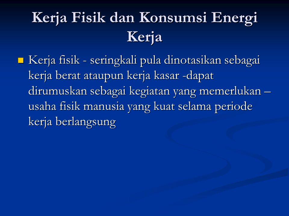 Proses Metabolisme  Proses Metabolisme disini zat-zat makanan yang makanan akan bersenyawa dengan oxgen yang dihirup, terbakar dan menimbulkan panas dan energi mekanik  Dalam literatur ergonomi, besarnya energi yang dihasilkan akan dinyatakan dalam unit satuan kilo kalori atau Kcal (KJ) dalam satuan (SI) dimana : 1 Klilocalorie (Kcal) = 4.2 kliojoules (KJ) 1 liter O 2 = 4.8 Kcal = 20 KJ  Kosumsi energi untuk kerja = basal metabolisme + nilai kalori kerja nilai kalori kerja