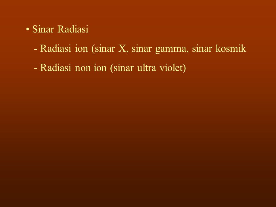 • Sinar Radiasi - Radiasi ion (sinar X, sinar gamma, sinar kosmik - Radiasi non ion (sinar ultra violet)