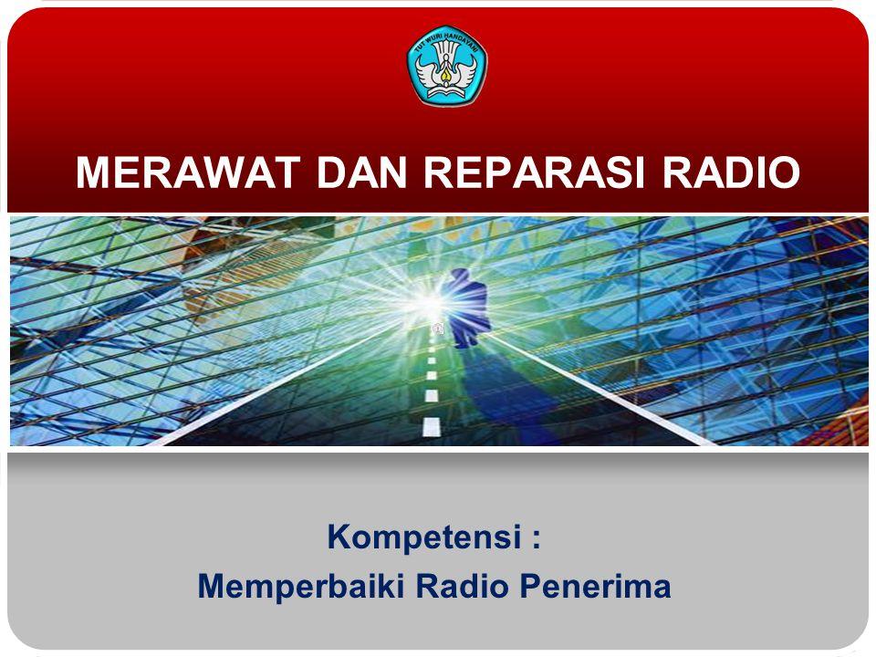 MERAWAT DAN REPARASI RADIO Kompetensi : Memperbaiki Radio Penerima
