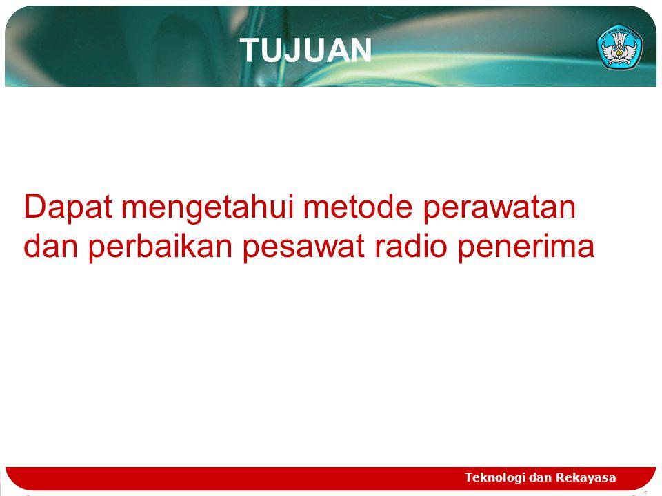 TUJUAN Teknologi dan Rekayasa Dapat mengetahui metode perawatan dan perbaikan pesawat radio penerima