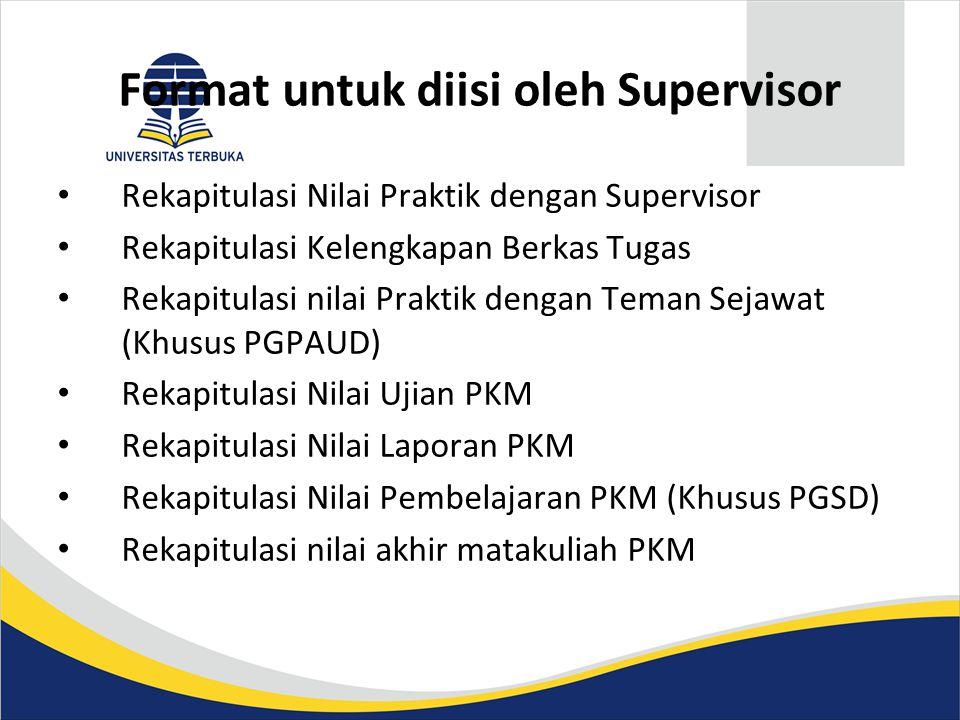 Format untuk diisi oleh Supervisor • Rekapitulasi Nilai Praktik dengan Supervisor • Rekapitulasi Kelengkapan Berkas Tugas • Rekapitulasi nilai Praktik dengan Teman Sejawat (Khusus PGPAUD) • Rekapitulasi Nilai Ujian PKM • Rekapitulasi Nilai Laporan PKM • Rekapitulasi Nilai Pembelajaran PKM (Khusus PGSD) • Rekapitulasi nilai akhir matakuliah PKM