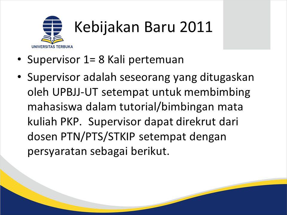 Kebijakan Baru 2011 • Supervisor 1= 8 Kali pertemuan • Supervisor adalah seseorang yang ditugaskan oleh UPBJJ-UT setempat untuk membimbing mahasiswa dalam tutorial/bimbingan mata kuliah PKP.