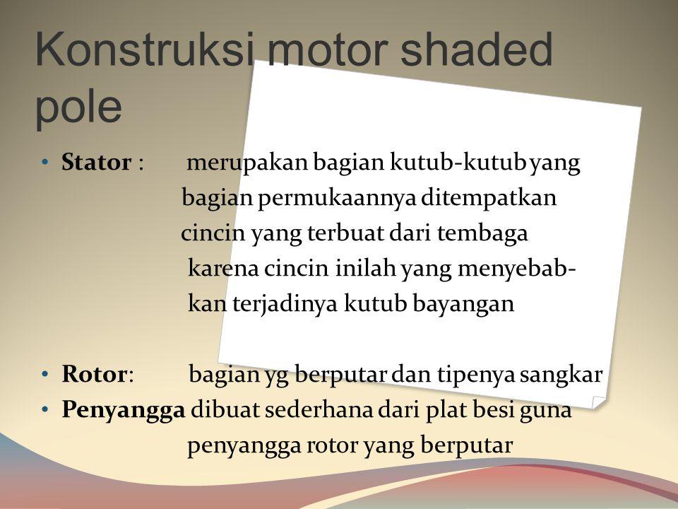 Motor Kutub Bayangan (shaded Pole)  Motor shaded pole banyak digunakan pada peralatan listrik yang memerlukan putara n dengan torsi yang ringan seper