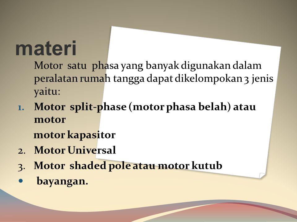 materi Motor satu phasa yang banyak digunakan dalam peralatan rumah tangga dapat dikelompokan 3 jenis yaitu: 1.