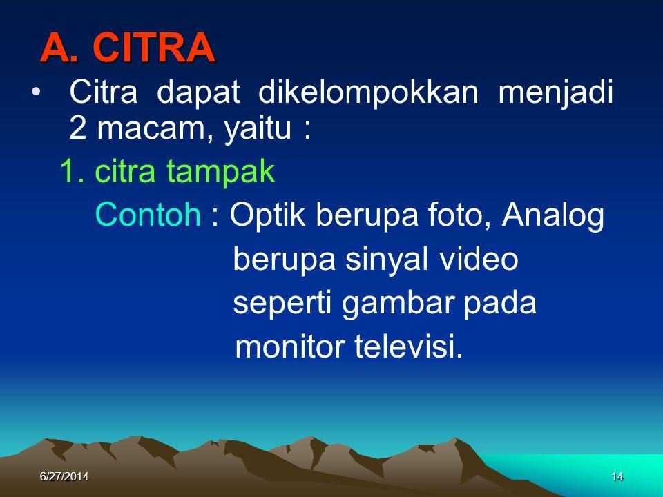 A. CITRA •Citra dapat dikelompokkan menjadi 2 macam, yaitu : 1. citra tampak Contoh : Optik berupa foto, Analog berupa sinyal video seperti gambar pad