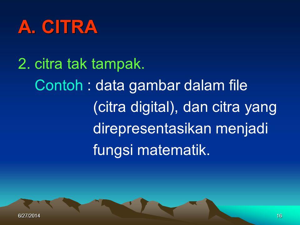 A. CITRA 2. citra tak tampak. Contoh : data gambar dalam file (citra digital), dan citra yang direpresentasikan menjadi fungsi matematik. 6/27/201416