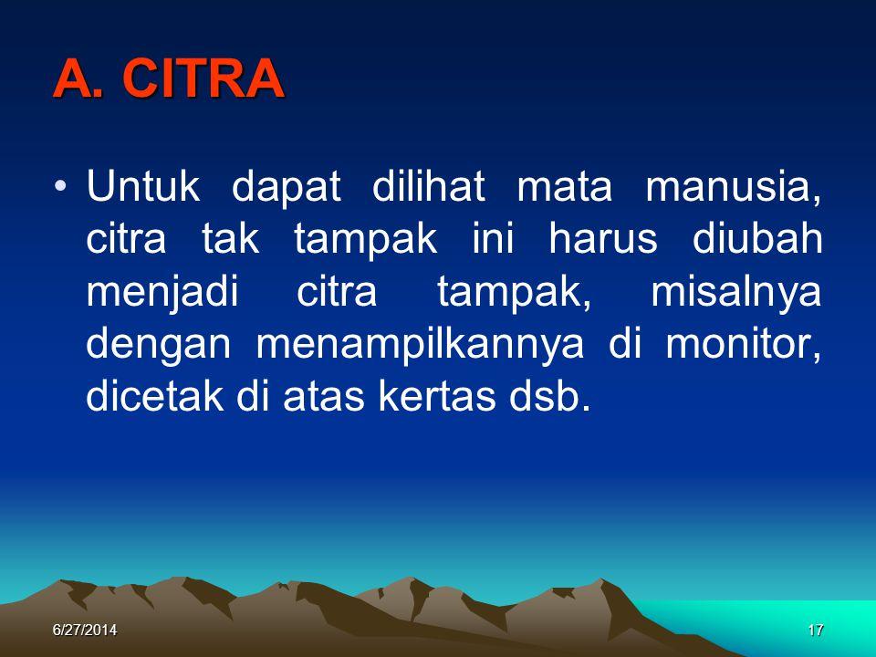 A. CITRA •Untuk dapat dilihat mata manusia, citra tak tampak ini harus diubah menjadi citra tampak, misalnya dengan menampilkannya di monitor, dicetak