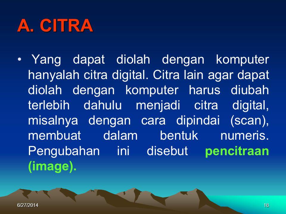 A. CITRA • Yang dapat diolah dengan komputer hanyalah citra digital. Citra lain agar dapat diolah dengan komputer harus diubah terlebih dahulu menjadi