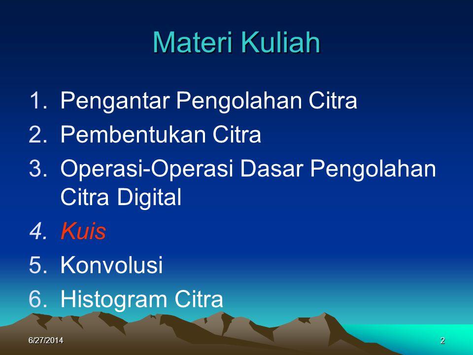 Materi Kuliah 1.Pengantar Pengolahan Citra 2.Pembentukan Citra 3.Operasi-Operasi Dasar Pengolahan Citra Digital 4.Kuis 5.Konvolusi 6.Histogram Citra 6