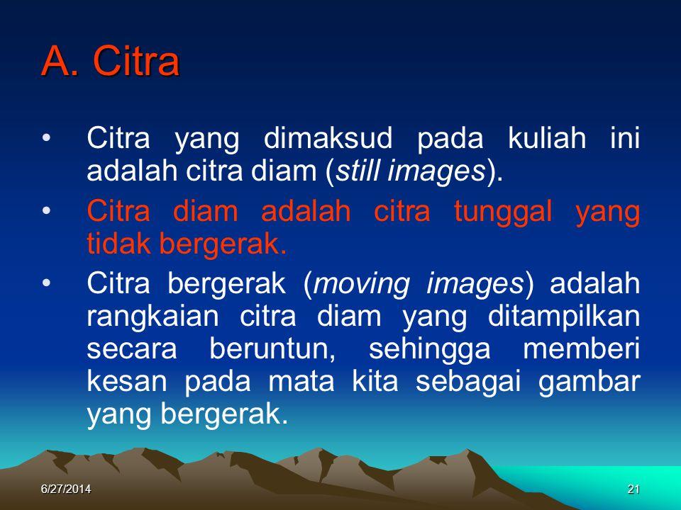 A. Citra •Citra yang dimaksud pada kuliah ini adalah citra diam (still images). •Citra diam adalah citra tunggal yang tidak bergerak. •Citra bergerak