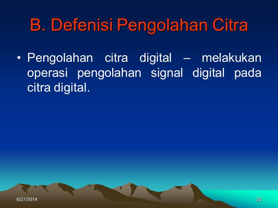 B. Defenisi Pengolahan Citra •Pengolahan citra digital – melakukan operasi pengolahan signal digital pada citra digital. 6/27/201425