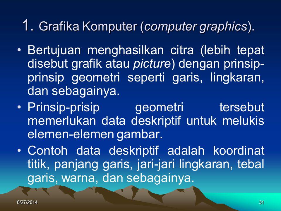 1. Grafika Komputer (computer graphics). 1. Grafika Komputer (computer graphics). •Bertujuan menghasilkan citra (lebih tepat disebut grafik atau pictu