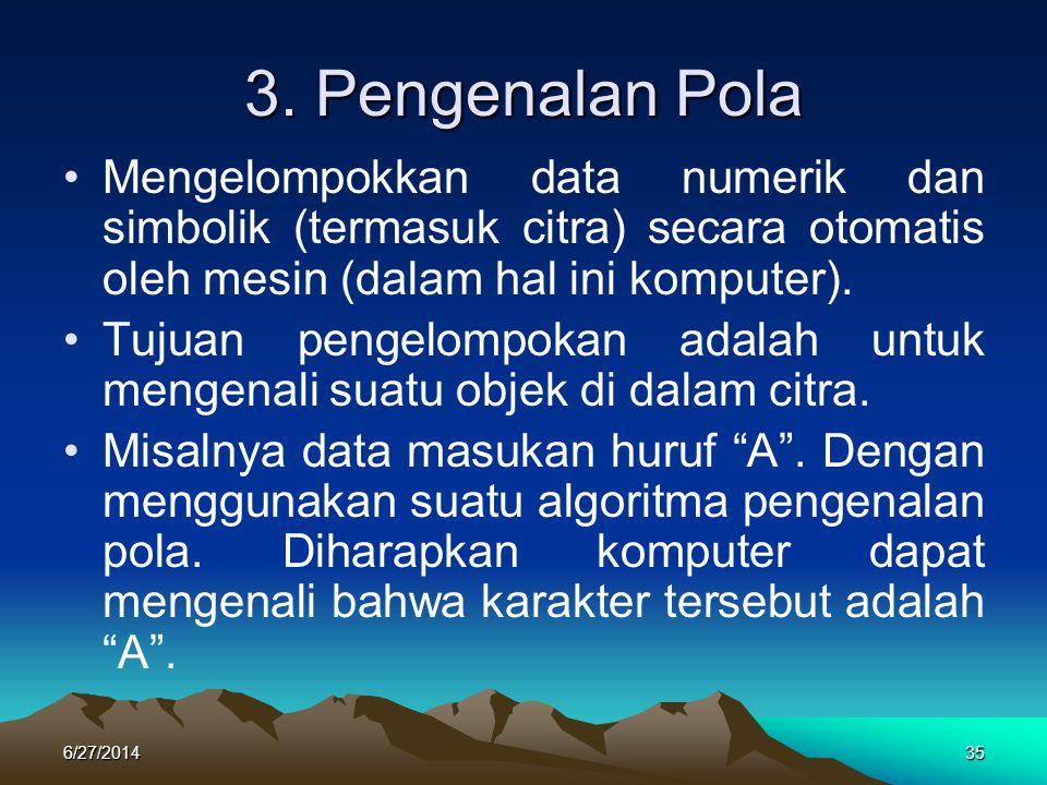 3. Pengenalan Pola •Mengelompokkan data numerik dan simbolik (termasuk citra) secara otomatis oleh mesin (dalam hal ini komputer). •Tujuan pengelompok