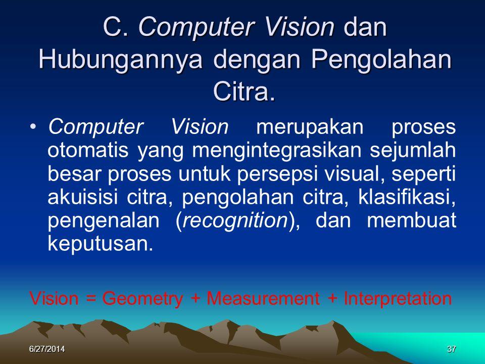 C. Computer Vision dan Hubungannya dengan Pengolahan Citra. •Computer Vision merupakan proses otomatis yang mengintegrasikan sejumlah besar proses unt