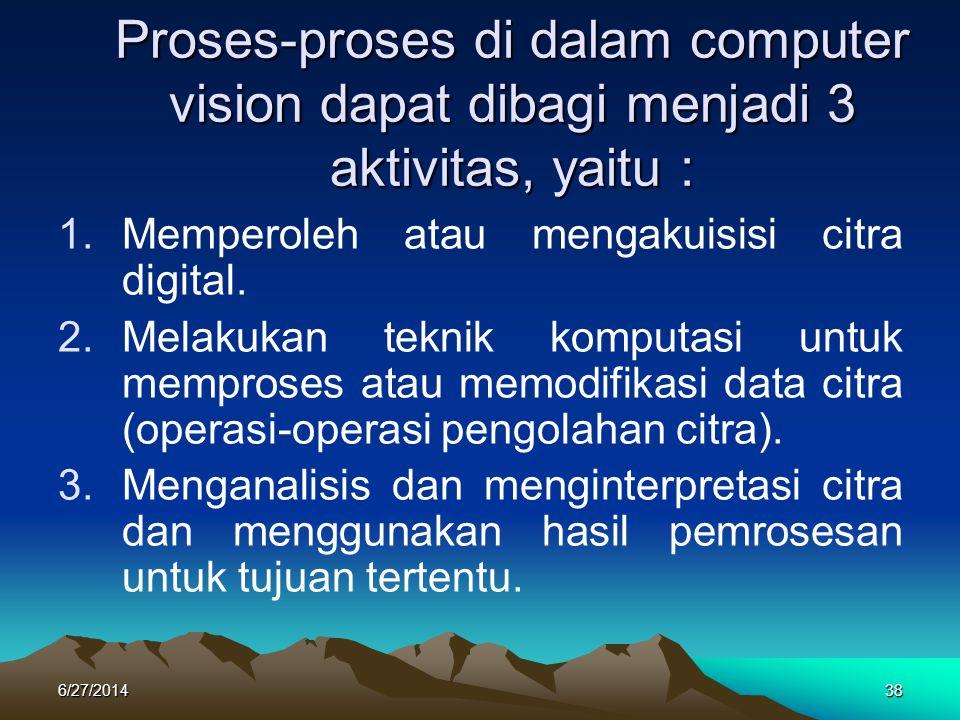 Proses-proses di dalam computer vision dapat dibagi menjadi 3 aktivitas, yaitu : 1.Memperoleh atau mengakuisisi citra digital. 2.Melakukan teknik komp