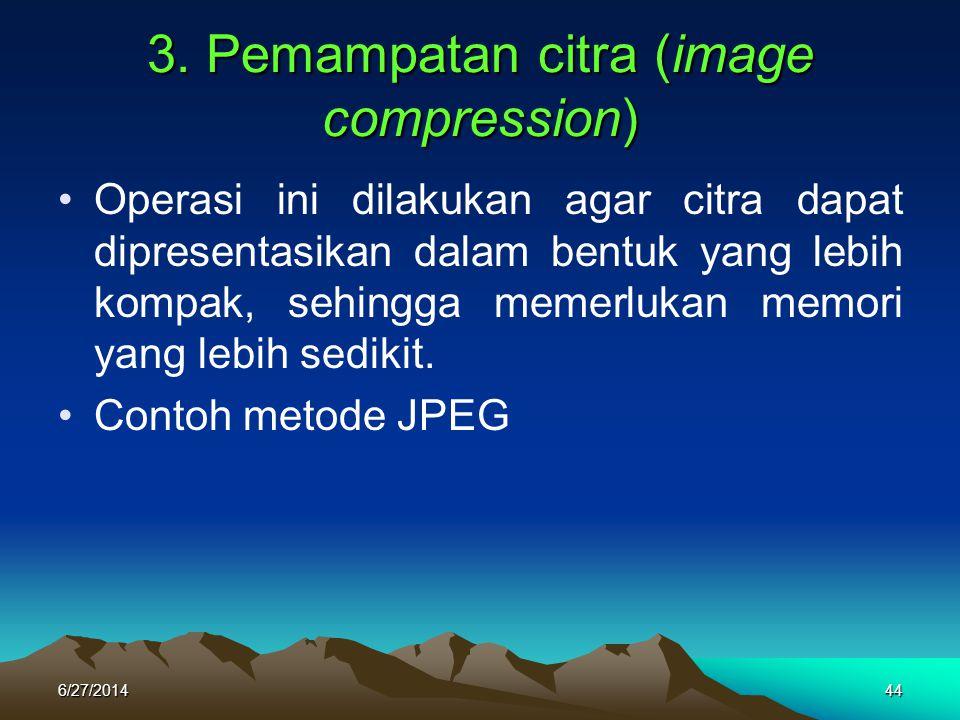 3. Pemampatan citra (image compression) •Operasi ini dilakukan agar citra dapat dipresentasikan dalam bentuk yang lebih kompak, sehingga memerlukan me