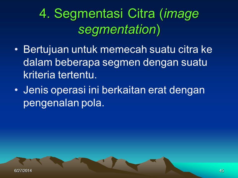 4. Segmentasi Citra (image segmentation) •Bertujuan untuk memecah suatu citra ke dalam beberapa segmen dengan suatu kriteria tertentu. •Jenis operasi
