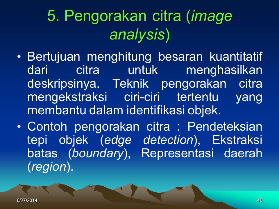 5. Pengorakan citra (image analysis) •Bertujuan menghitung besaran kuantitatif dari citra untuk menghasilkan deskripsinya. Teknik pengorakan citra men