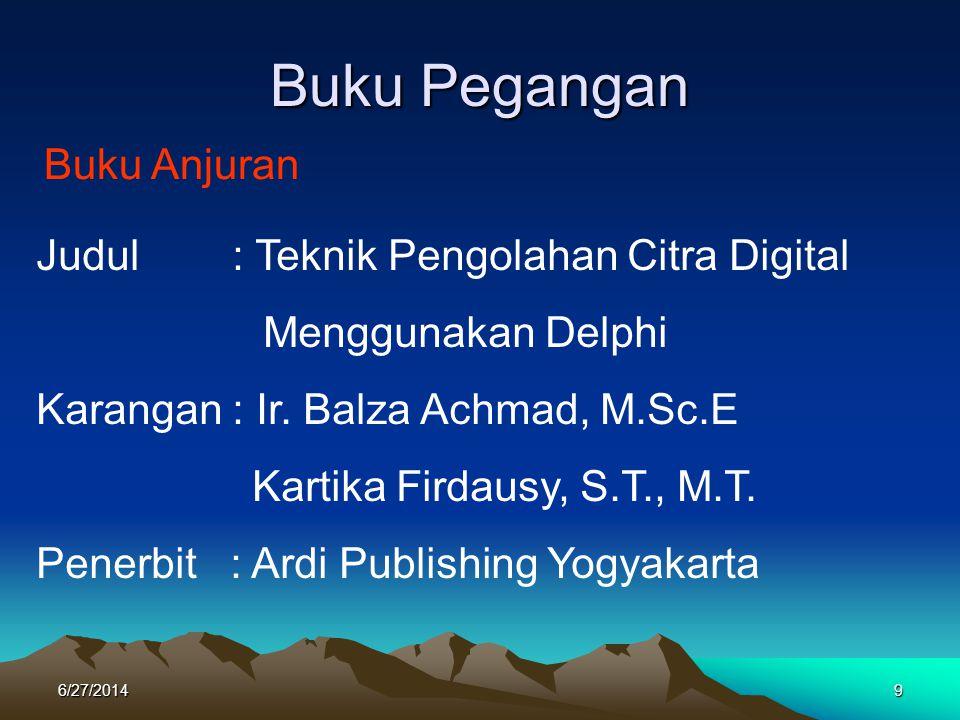 Buku Pegangan Buku Anjuran Judul : Teknik Pengolahan Citra Digital Menggunakan Delphi Karangan : Ir. Balza Achmad, M.Sc.E Kartika Firdausy, S.T., M.T.